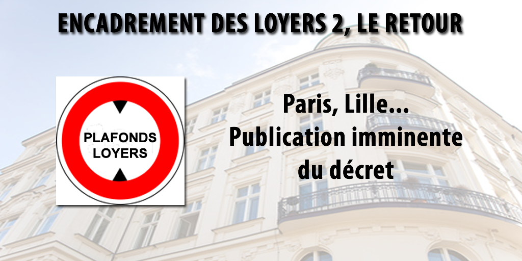 Plafonnement des loyers sur Paris, Lille, etc. : le retour. Publication imminente du décret d'application.